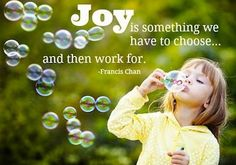 JOY! It's something that we have to CHOOSE and then WORK for.