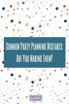 Are You Making These Common Party Planning Mistakes?: mastertheevent.com