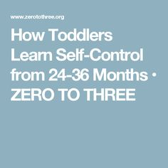 How Toddlers Learn Self-Control from 24-36 Months • ZERO TO THREE