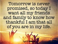 Tomorrow is never promised, so today I want all my friends and family to know how thankful I am that all of you are in my life.
