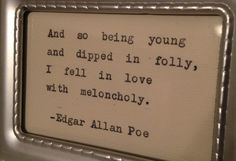 """And so being young and dipped in folly, I fell in love with melancholy."" - Edgar Allan Poe"