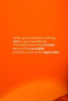 """When you're down to nothing, God is up to something. The faithful see the invisible, believe the incredible, and then receive the impossible."" #loyalty #quote"