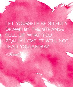 Let yourself be silently drawn by the strange pull of what you really love. It will not leave you astray.