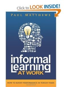 "Informal Learning at Work: How to Boost Performance in Tough Times: Amazon.co.uk: Paul Matthews: Books  ""A little confused but there aren't many really good books on the subject - yet."""
