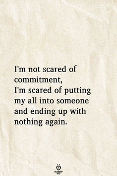 I'm not scared of commitment, I'm scared of putting my all into someone and ending up with nothing again. - I'm Not Scared Of Commitment, I'm Scared Of Putting My All Into Someone And Lesbian Love Quotes, Fake Love Quotes, Love Quotes For Her, Islamic Love Quotes, Scared To Love Quotes, Being Broken Quotes, Secretly In Love Quotes, Im Hurt Quotes, Getting Hurt Quotes