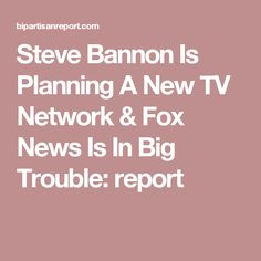Steve Bannon Is Planning A New TV Network & Fox News Is In Big Trouble: report