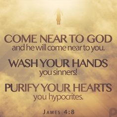 Come near to God and he will come near to you. Wash your hands, you sinners! Purify your hearts, you hypocrites. #James4_8
