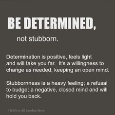 Determined vs. Stubborn. Something I need to remember since I am stubborn and it runs in my family ;)