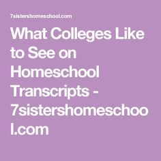 What Colleges Like to See on Homeschool Transcripts - 7sistershomeschool.com
