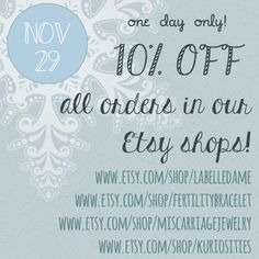 BLACK FRIDAY SALE - 10% off in all of our Etsy Shops  LaBelleDame - hand stamped & fine jewelry http://www.etsy.com/shop/LaBelleDame   Fertility Bracelets http://www.etsy.com/shop/fertilitybracelet  Miscarriage Jewelry Etsy - designs to honor the memory of a baby http://www.etsy.com/shop/miscarriagejewelry  Kuriosities Jewelry on Etsy - whimsical trinkets and oddities - a collection of storybook art jewelry  http://www.etsy.com/shop/kuriosities  #blackfriday #black #friday #sale