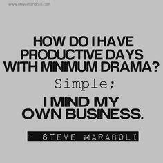 """""""How do I have productive days with minimum drama? Simple; I mind my own business."""" - Steve Maraboli #quote"""