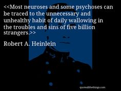 Robert A. Heinlein - quote-Most neuroses and some psychoses can be traced to the unnecessary and unhealthy habit of daily wallowing in the troubles and sins of five billion strangers.Source: quoteallthethings.comMore from quoteallthethings.com:Laurence J Peter Quote 330445Mark Twain Quote 2850429Eoin Colfer Quote 6662335 #RobertAHeinlein #quote #quotation #aphorism #quoteallthethings