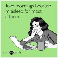 Free and Funny Cry For Help Ecard: I love mornings because I'm asleep for most of them. Create and send your own custom Cry For Help ecard. You Funny, Really Funny, Hilarious, Funny Stuff, Natural Sleep, Belly Laughs, Cry For Help, Funny Cards, E Cards