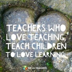 Teachers love what they do.