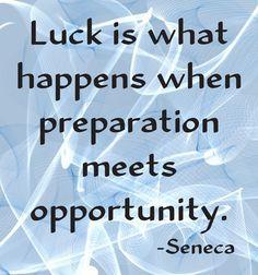 """Luck is what happens when preparation meets opportunity"" Seneca, Roman philosopher (5 BC - 65 AD)"