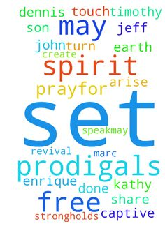 Prodigals -  Pray for Revival, for many to come to the Lord Prayfor the lost to be found again. May Christians of the world arise with the Power of our Lord, and share the gospel by the way we live and speak.May hearts turn to Christ. Prayfor my husband Jeff, son Rudy, and other Prodigals Ruth, Serena, Dennis, Marc, Rockie, Tyler, Luis, Enrique, John, Kathy, Jill, and Ginger. In the name of Jesus I ask. May their eyes be opened totruth. Holy Spirit touch them all. Create in them all, a NEW…