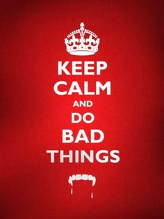 Keep calm and do bad things.  ~True Blood