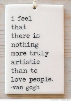 I feel that there is nothing more truly artistic than to love people