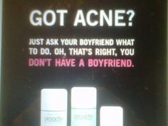 An older proactiv advert. This is the kind of crap we are subjected to each and every day, no wonder everyone feels so bad about how they look. I like how they not only manage to insult you, but also frame a woman's worth as whether she can attract a guy. Good going proactiv.