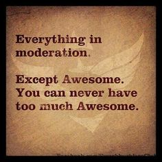 Everything in moderation except Awesome... Never can have too much Awesome!