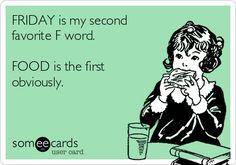 FRIDAY is my second favorite F word. FOOD is the first obviously. TGIF baby!!!