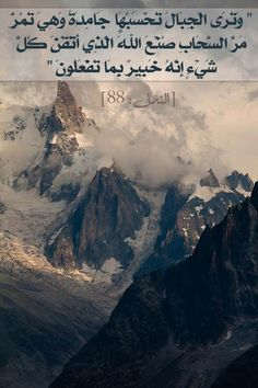 [On the Day of Judgment] You will see the mountains and think them so solid, but will see them fly like the clouds do. Such is the handiwork of God, who has perfected all things: He is fully aware of what you do. (Quran 27:88)