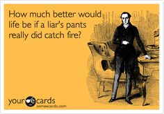 Ecard of the Day | Liar, liar pants on fire! | Created by Someecards | haha seriously
