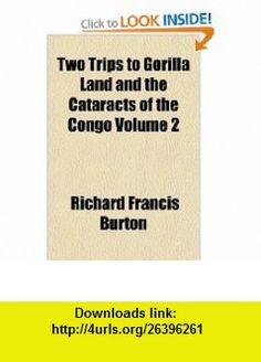 Two Trips to Gorilla Land and the Cataracts of the Congo Volume 2 (9781153729727) Richard Francis Burton , ISBN-10: 1153729725  , ISBN-13: 978-1153729727 ,  , tutorials , pdf , ebook , torrent , downloads , rapidshare , filesonic , hotfile , megaupload , fileserve