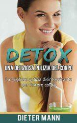 Detox: Una deliziosa pulizia del corpo: La migliore pulizia disintossicante per l'intero corpo