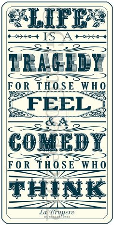 Life Is A Tragedy For Those Who Feel & A Comedy For Those Who Think.