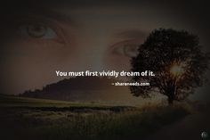 You must first vividly dream of it.