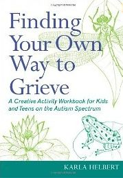 "Review of Karla Helbert's book, ""Finding Your Own Way to Grieve: A Creative Activity Workbook for Kids and Teens on the Autism Spectrum"""
