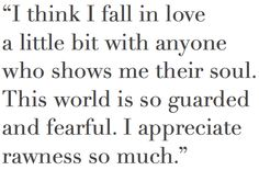 I think I fall in love a little bit with anyone who shows me their soul. This world is so guarded and fearful. I appreciate rawness so much.