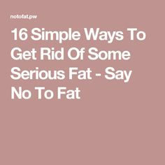16 Simple Ways To Get Rid Of Some Serious Fat - Say No To Fat