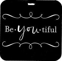 be-YOU-tiful - important thing to teach my girls  @Leticia Mendoza - made me think of you
