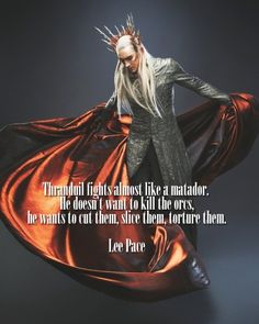 """""""Thranduil fights almost like a matador. He doesn't want to kill the orcs, he wants to cut them, slice them, torture them."""" - Lee Pace, Empire Magazine."""