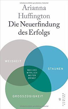 Die Neuerfindung des Erfolgs: Weisheit, Staunen, Großzügigkeit - Was - Arianna Huffington, Dagmar Mallett - Amazon.de: Bücher
