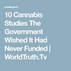 10 Cannabis Studies The Government Wished It Had Never Funded | WorldTruth.Tv