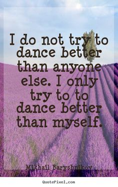 Quotes about motivational - I do not try to dance better than anyone else. i only try..