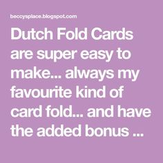 Dutch Fold Cards are super easy to make... always my favourite kind of card fold... and have the added bonus of being able to stand up for ...