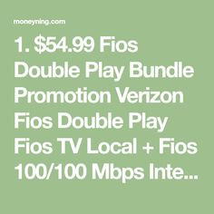 1. $54.99 Fios Double Play Bundle Promotion Verizon Fios Double Play Fios TV Local + Fios 100/100 Mbps Internet for $54.99 $54.99 with No Term Commitment Fios Local (News & Sports) TV, Fios Internet 100/100 Mbps Pick 1 Premium Channels from HBO®, SHOWTIME®, Cinemax®, EPIX®, STARZ® Free for 3 Months Get a Credit of Up