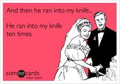 He ran into my knife. He ran into my knife ten times.
