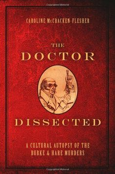 The Doctor Dissected: A Cultural Autopsy of the Burke and Hare Murders by Caroline McCracken-Flesher. $48.70. 288 pages. Publisher: Oxford University Press, USA (January 27, 2012). Author: Caroline McCracken-Flesher