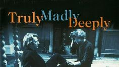 Truly Madly Deeply    Written and Directed by Anthony Minghella    The reason I love Alan Rickman is this film.