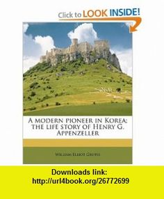 A modern pioneer in Korea; the life story of Henry G. Appenzeller (9781171758648) William Elliot Griffis , ISBN-10: 1171758642 , ISBN-13: 978-1171758648 , , tutorials , pdf , ebook , torrent , downloads , rapidshare , filesonic , hotfile , megaupload , fileserve