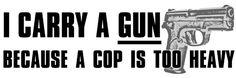 True! My cop weighs 190 lbs, my gun 17 oz:)