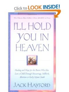 Ill Hold You In Heaven: Healing and Hope for the Parent Who has Lost a Child through Miscarriage, Stillbirth, Abortion or Early Infant Death: Jack W. Hayford: 9780830732593: Amazon.com: Books