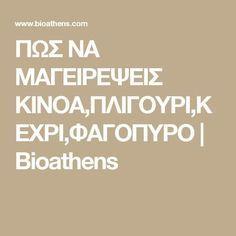 ΠΩΣ ΝΑ ΜΑΓΕΙΡΕΨΕΙΣ ΚΙΝΟΑ,ΠΛΙΓΟΥΡΙ,ΚΕΧΡΙ,ΦΑΓΟΠΥΡΟ   Bioathens