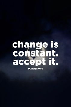 change is constant. accept it.