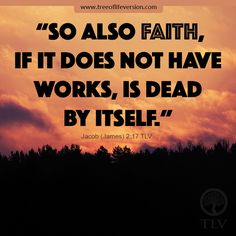 """""""So also faith, if it does not have works, is dead by itself."""" Jacob (James) 2:17 #tlvbible #bible"""